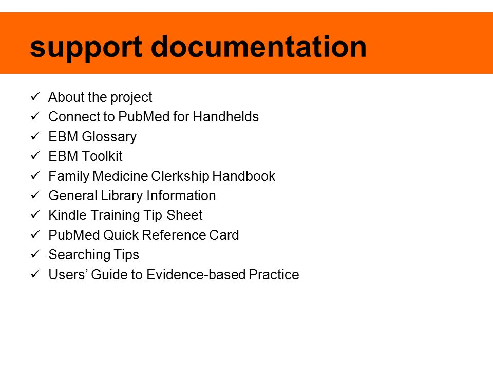 support documentation About the project Connect to PubMed for Handhelds EBM Glossary EBM Toolkit Family Medicine Clerkship Handbook General Library Information Kindle Training Tip Sheet PubMed Quick Reference Card Searching Tips Users' Guide to Evidence-based Practice