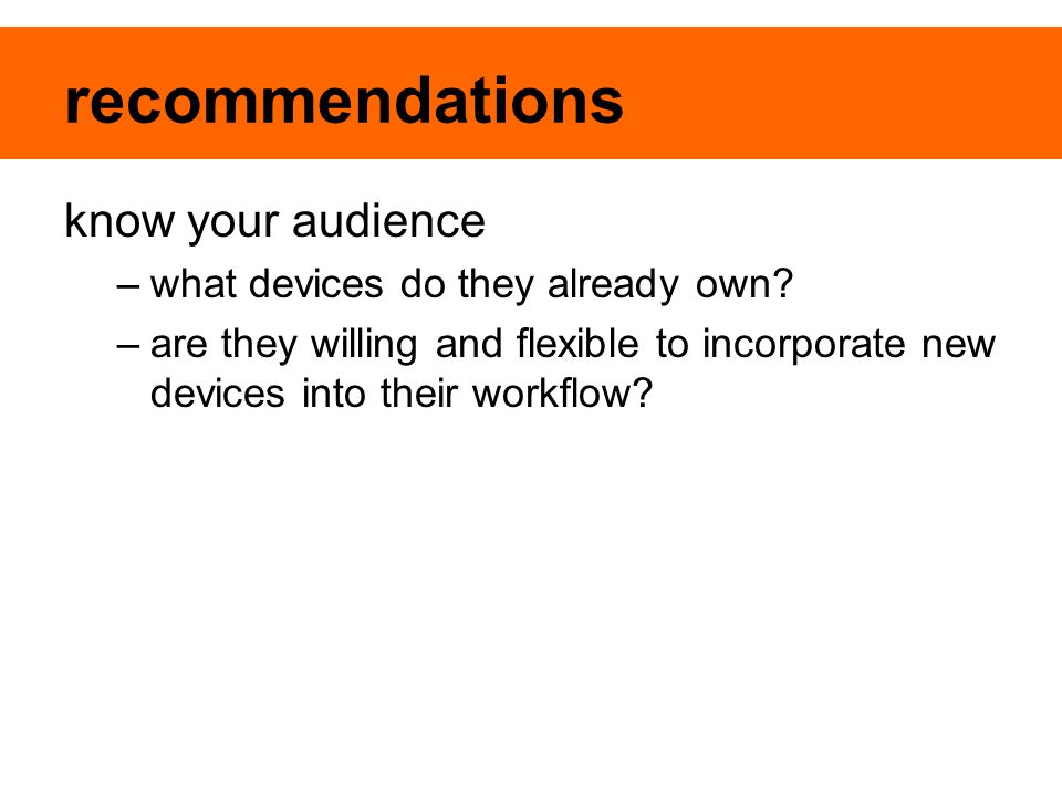 recommendations know your audience –what devices do they already own? –are they willing and flexible to incorporate new devices into their workflow?