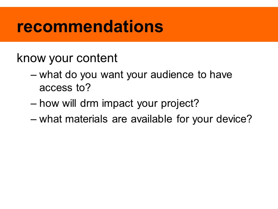 recommendations know your content –what do you want your audience to have access to? –how will drm impact your project? –what materials are available