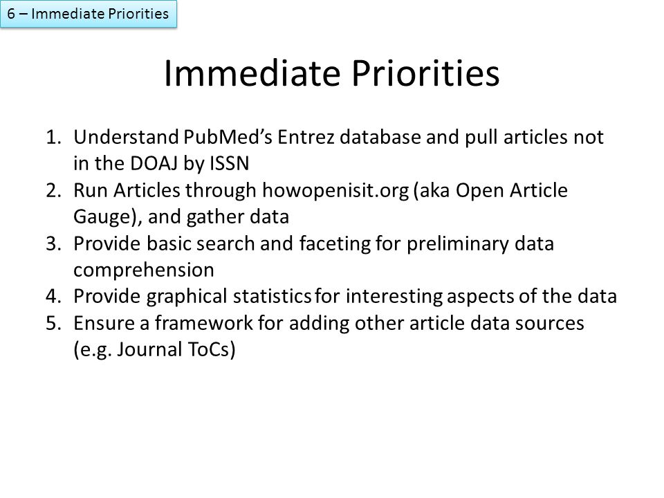 Immediate Priorities 1.Understand PubMed's Entrez database and pull articles not in the DOAJ by ISSN 2.Run Articles through howopenisit.org (aka Open Article Gauge), and gather data 3.Provide basic search and faceting for preliminary data comprehension 4.Provide graphical statistics for interesting aspects of the data 5.Ensure a framework for adding other article data sources (e.g.