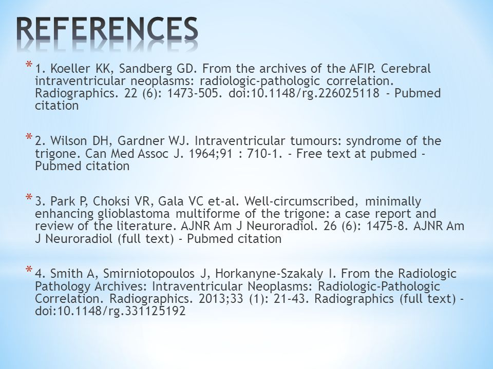 * 1. Koeller KK, Sandberg GD. From the archives of the AFIP. Cerebral intraventricular neoplasms: radiologic-pathologic correlation. Radiographics. 22