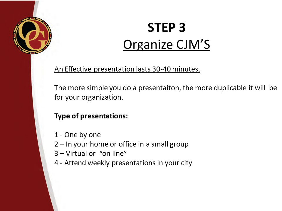 STEP 3 Organize CJM'S An Effective presentation lasts 30-40 minutes. The more simple you do a presentaiton, the more duplicable it will be for your or