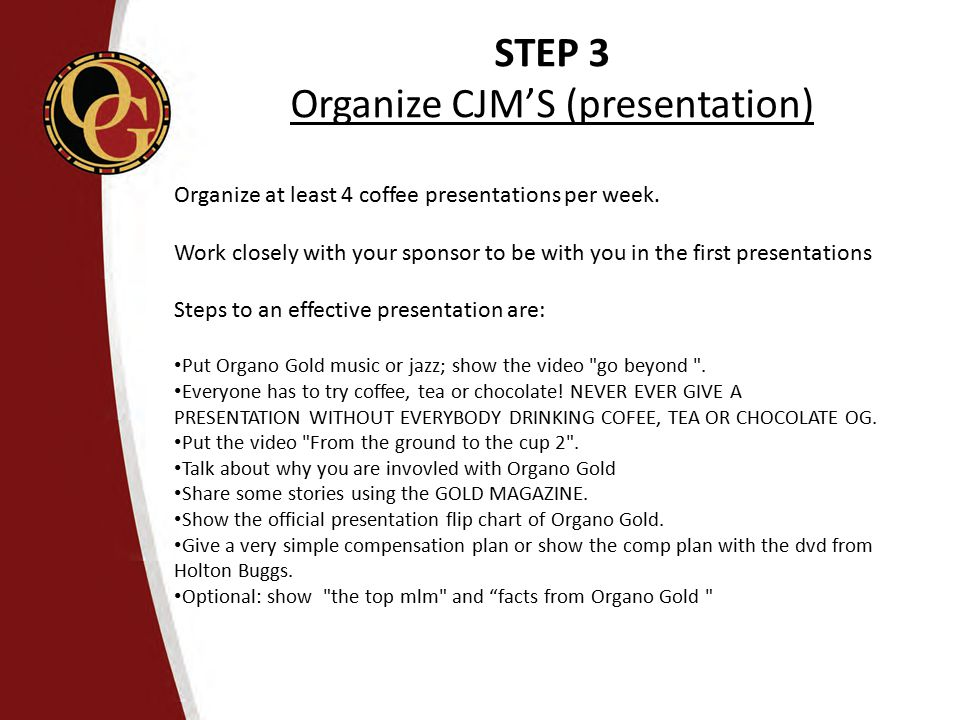 STEP 3 Organize CJM'S (presentation) Organize at least 4 coffee presentations per week. Work closely with your sponsor to be with you in the first pre