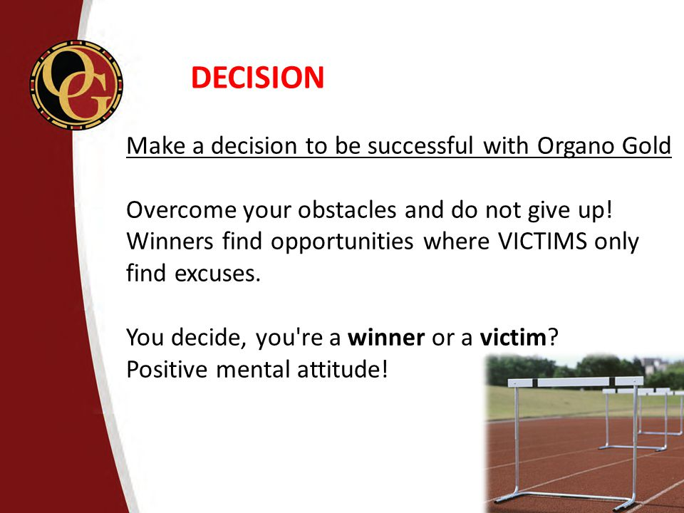 DECISION Make a decision to be successful with Organo Gold Overcome your obstacles and do not give up! Winners find opportunities where VICTIMS only f