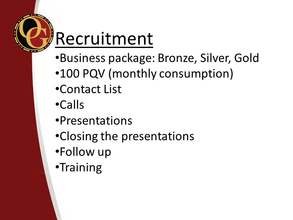 Recruitment Business package: Bronze, Silver, Gold 100 PQV (monthly consumption) Contact List Calls Presentations Closing the presentations Follow up