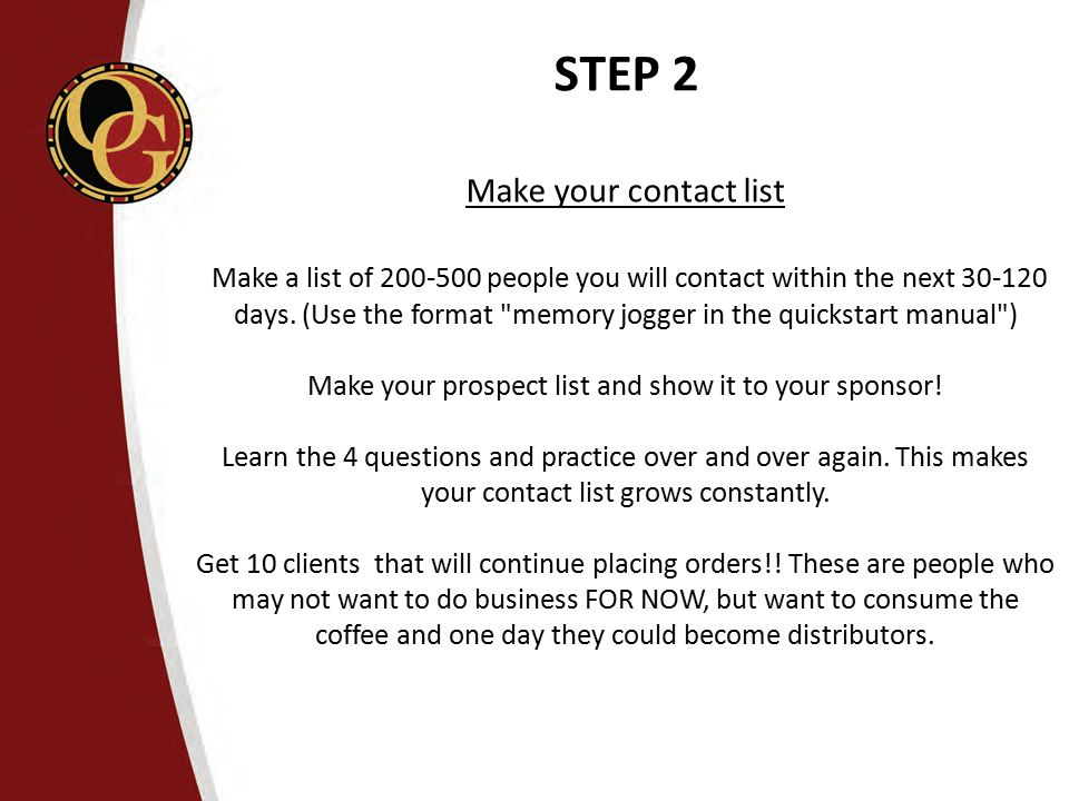 STEP 2 Make your contact list Make a list of 200-500 people you will contact within the next 30-120 days. (Use the format