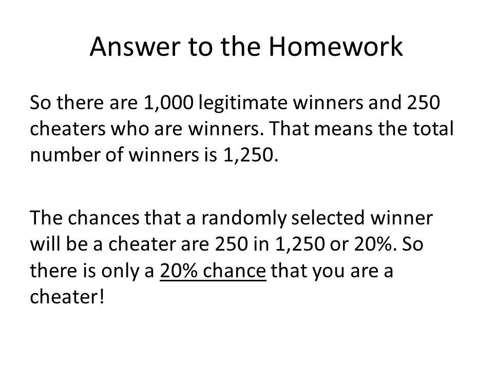 Answer to the Homework So there are 1,000 legitimate winners and 250 cheaters who are winners.
