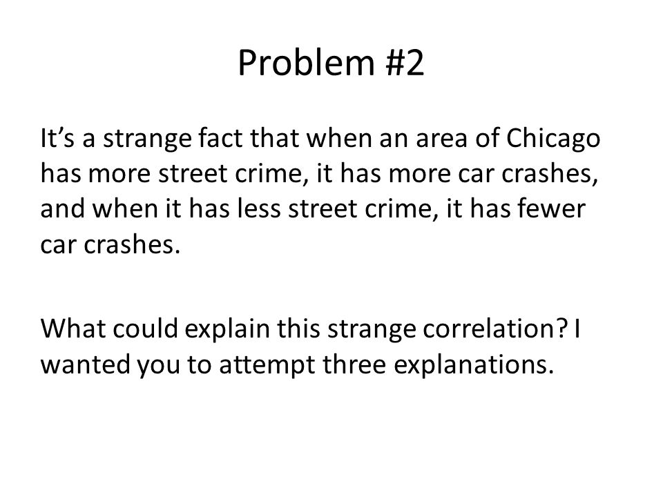Problem #2 It's a strange fact that when an area of Chicago has more street crime, it has more car crashes, and when it has less street crime, it has