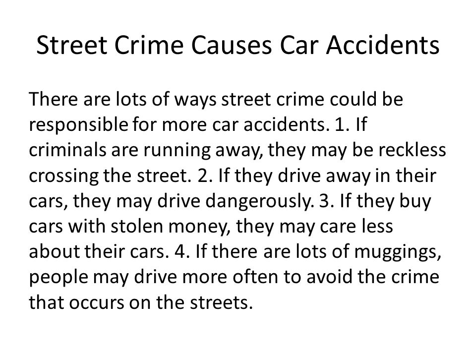 Street Crime Causes Car Accidents There are lots of ways street crime could be responsible for more car accidents. 1. If criminals are running away, t