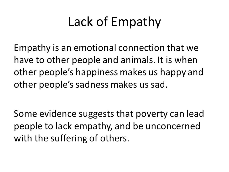Lack of Empathy Empathy is an emotional connection that we have to other people and animals. It is when other people's happiness makes us happy and ot