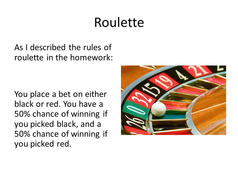 Roulette As I described the rules of roulette in the homework: You place a bet on either black or red. You have a 50% chance of winning if you picked