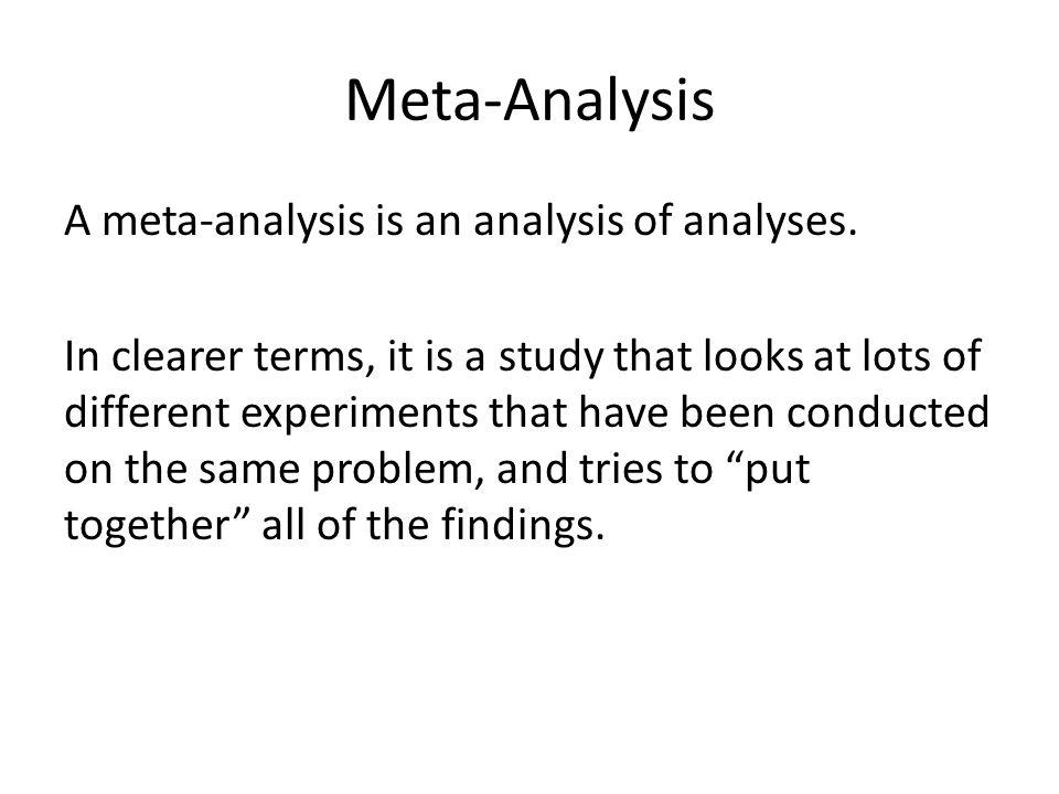 Meta-Analysis A meta-analysis is an analysis of analyses.