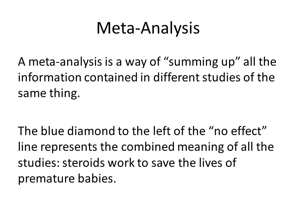 Meta-Analysis A meta-analysis is a way of summing up all the information contained in different studies of the same thing.