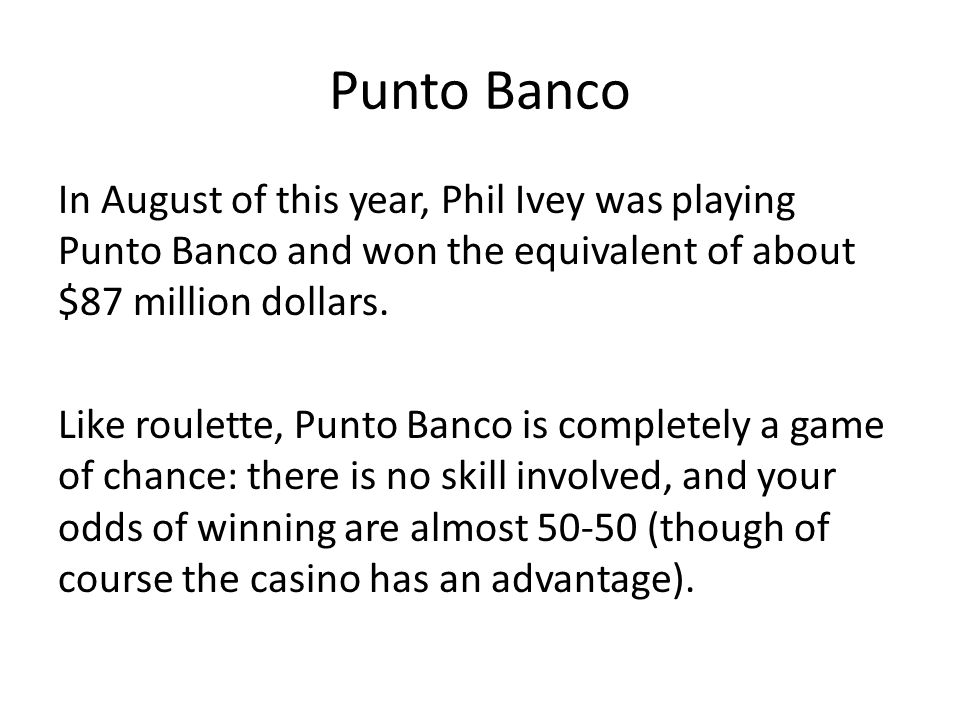 Punto Banco In August of this year, Phil Ivey was playing Punto Banco and won the equivalent of about $87 million dollars. Like roulette, Punto Banco