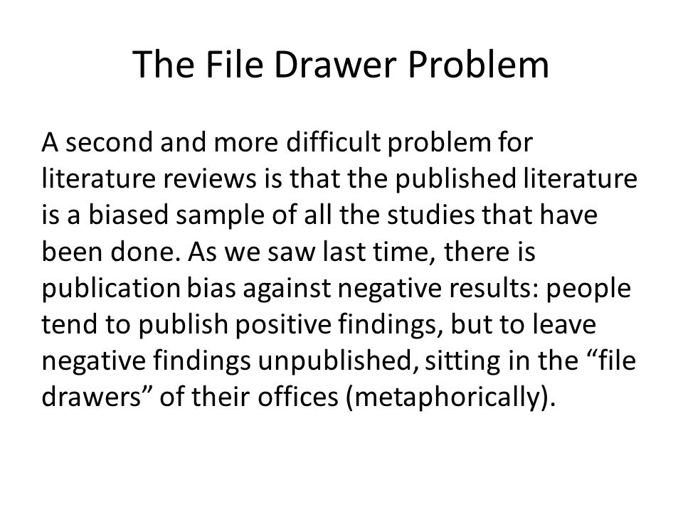 The File Drawer Problem A second and more difficult problem for literature reviews is that the published literature is a biased sample of all the stud