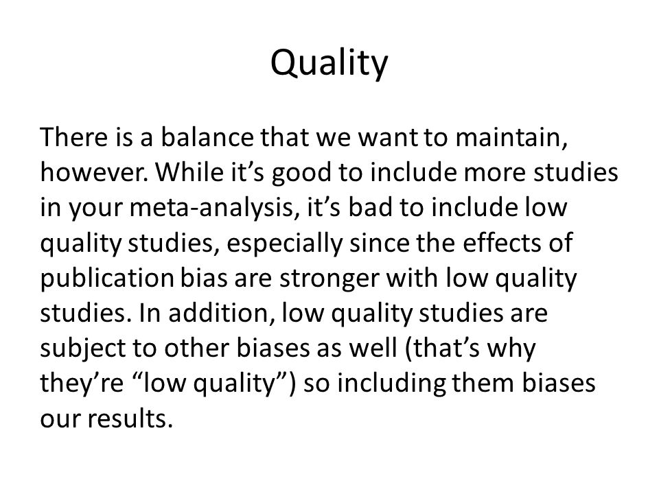 Quality There is a balance that we want to maintain, however. While it's good to include more studies in your meta-analysis, it's bad to include low q