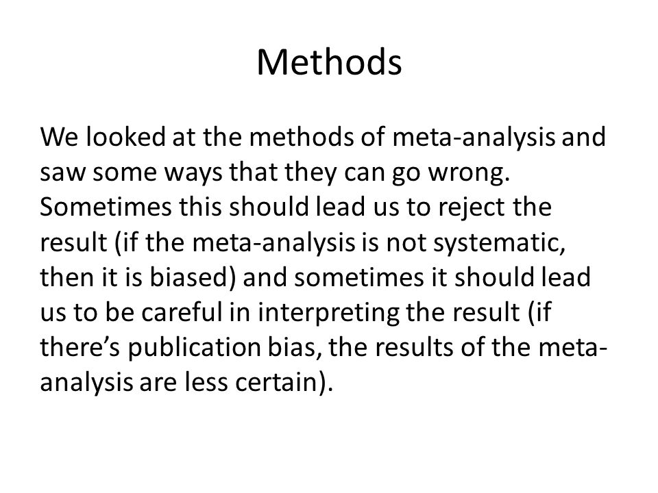 Methods We looked at the methods of meta-analysis and saw some ways that they can go wrong. Sometimes this should lead us to reject the result (if the