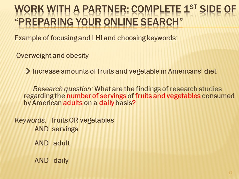 Example of focusing and LHI and choosing keywords: Overweight and obesity  Increase amounts of fruits and vegetable in Americans' diet Research question: What are the findings of research studies regarding the number of servings of fruits and vegetables consumed by American adults on a daily basis.