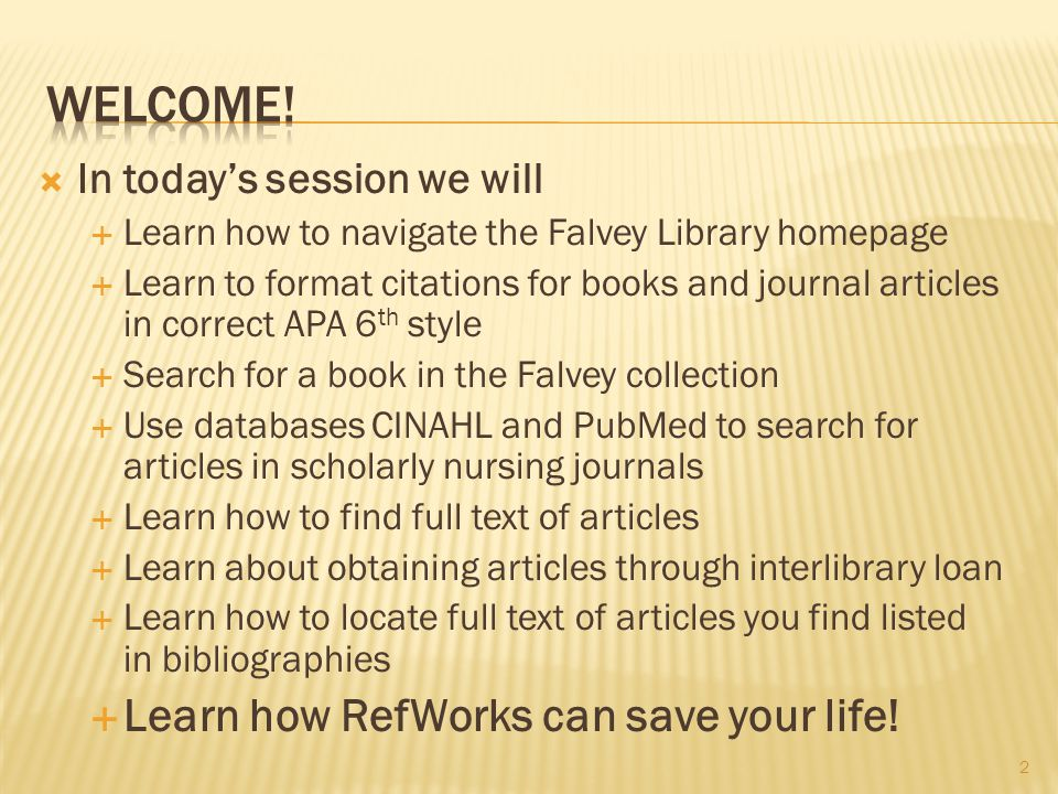 IIn today's session we will LLearn how to navigate the Falvey Library homepage LLearn to format citations for books and journal articles in correct APA 6 th style SSearch for a book in the Falvey collection UUse databases CINAHL and PubMed to search for articles in scholarly nursing journals LLearn how to find full text of articles LLearn about obtaining articles through interlibrary loan LLearn how to locate full text of articles you find listed in bibliographies LLearn how RefWorks can save your life.