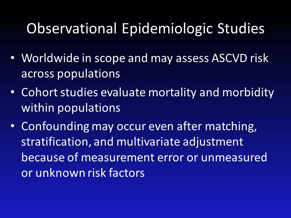 Observational Epidemiologic Studies Worldwide in scope and may assess ASCVD risk across populations Cohort studies evaluate mortality and morbidity wi