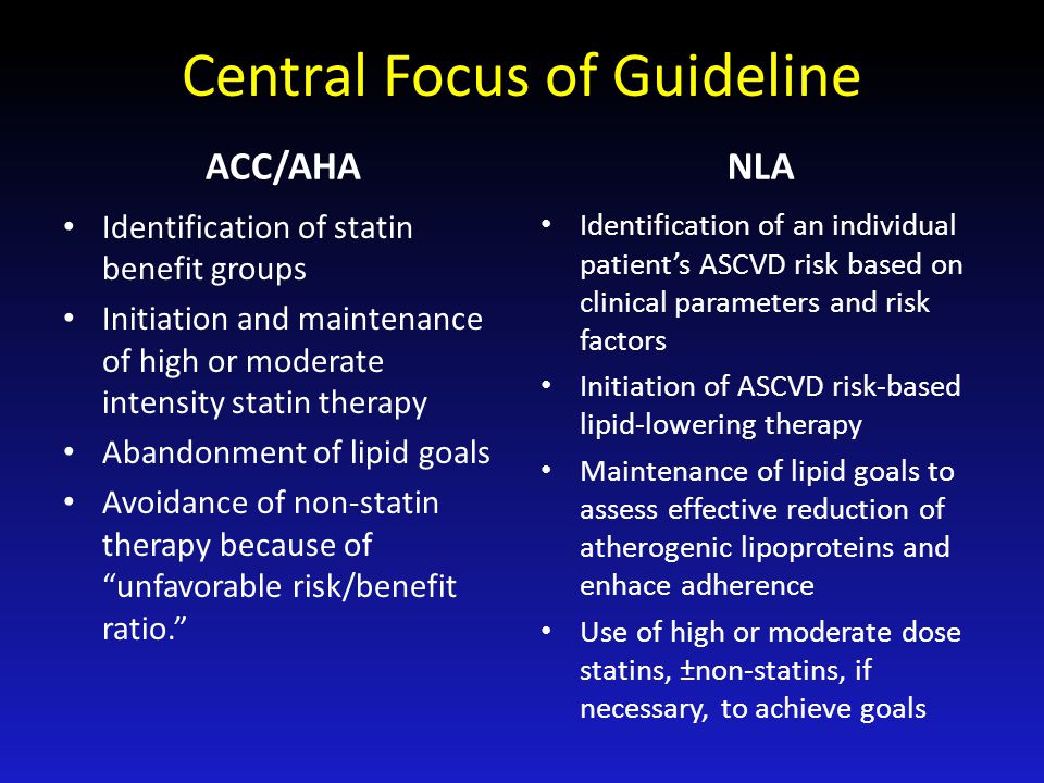 Central Focus of Guideline ACC/AHA Identification of statin benefit groups Initiation and maintenance of high or moderate intensity statin therapy Aba