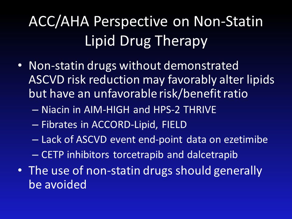 ACC/AHA Perspective on Non-Statin Lipid Drug Therapy Non-statin drugs without demonstrated ASCVD risk reduction may favorably alter lipids but have an