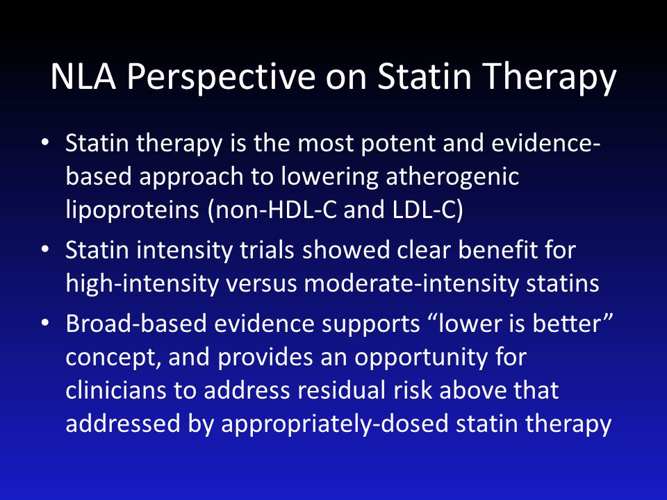 NLA Perspective on Statin Therapy Statin therapy is the most potent and evidence- based approach to lowering atherogenic lipoproteins (non-HDL-C and L