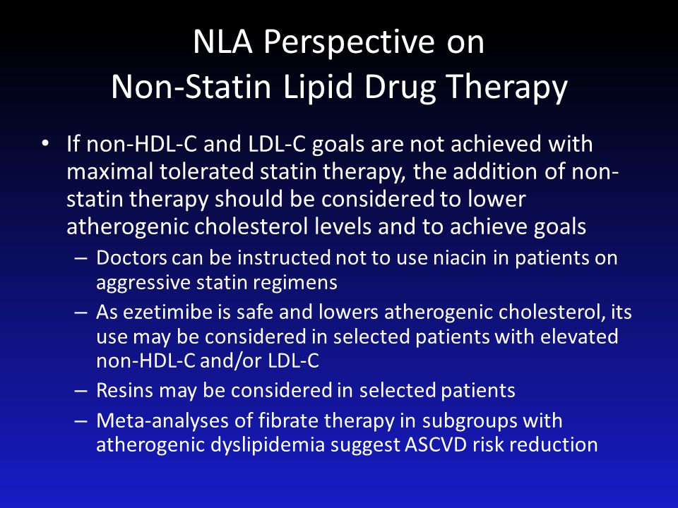NLA Perspective on Non-Statin Lipid Drug Therapy If non-HDL-C and LDL-C goals are not achieved with maximal tolerated statin therapy, the addition of