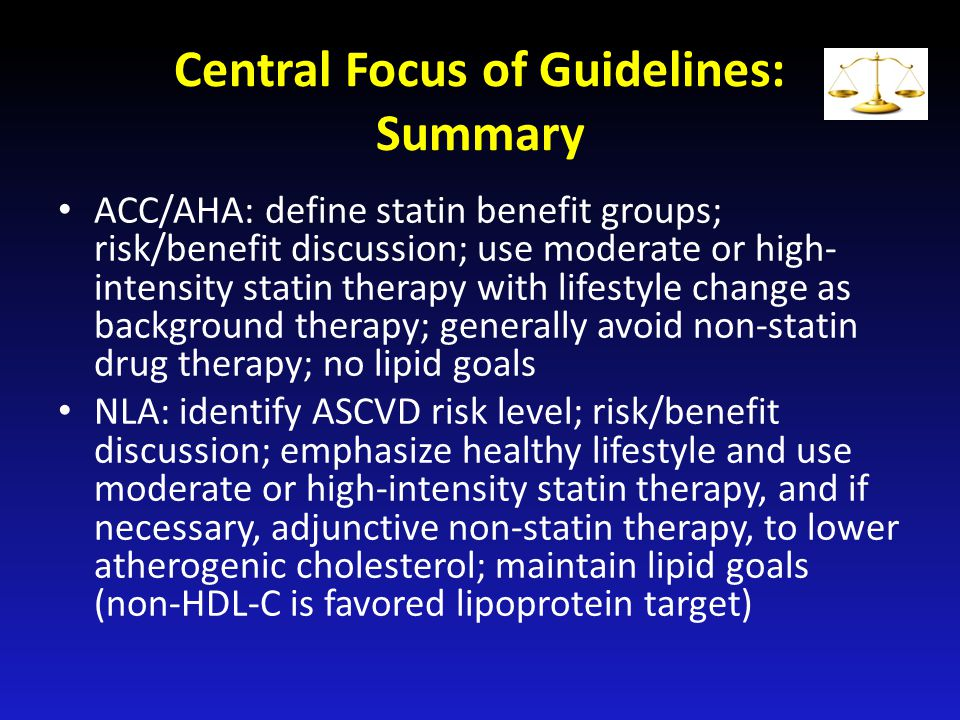 Central Focus of Guidelines: Summary ACC/AHA: define statin benefit groups; risk/benefit discussion; use moderate or high- intensity statin therapy wi