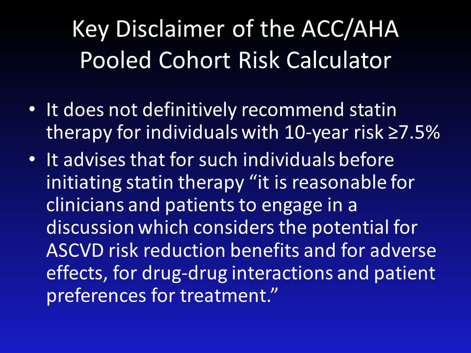 Key Disclaimer of the ACC/AHA Pooled Cohort Risk Calculator It does not definitively recommend statin therapy for individuals with 10-year risk ≥7.5%