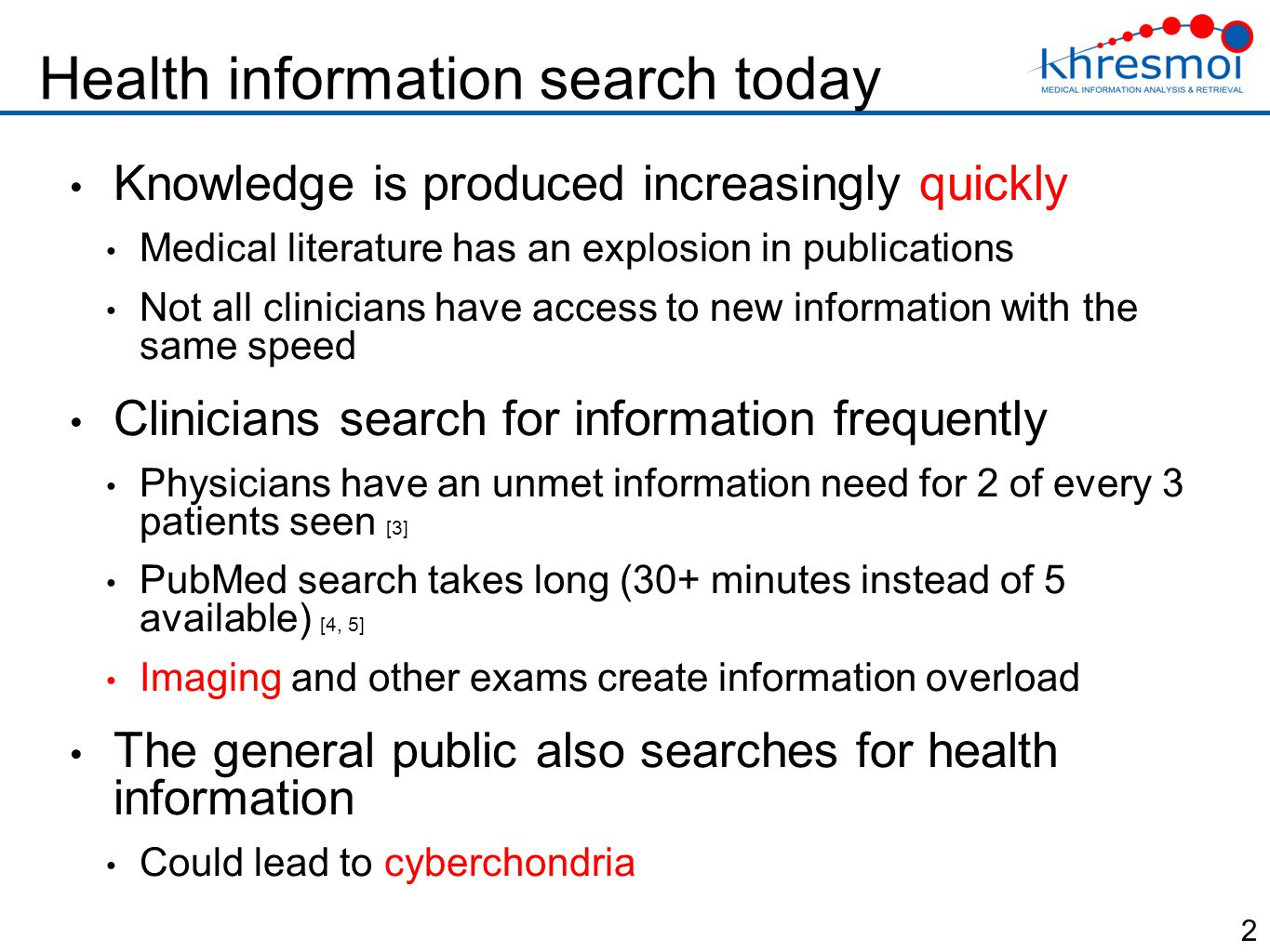 Health information search today Knowledge is produced increasingly quickly Medical literature has an explosion in publications Not all clinicians have access to new information with the same speed Clinicians search for information frequently Physicians have an unmet information need for 2 of every 3 patients seen [3] PubMed search takes long (30+ minutes instead of 5 available) [4, 5] Imaging and other exams create information overload The general public also searches for health information Could lead to cyberchondria 2