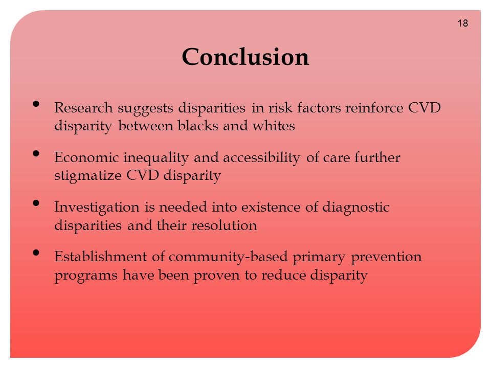 Conclusion Research suggests disparities in risk factors reinforce CVD disparity between blacks and whites Economic inequality and accessibility of care further stigmatize CVD disparity Investigation is needed into existence of diagnostic disparities and their resolution Establishment of community-based primary prevention programs have been proven to reduce disparity 18