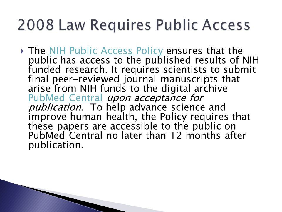  The NIH Public Access Policy ensures that the public has access to the published results of NIH funded research. It requires scientists to submit fi