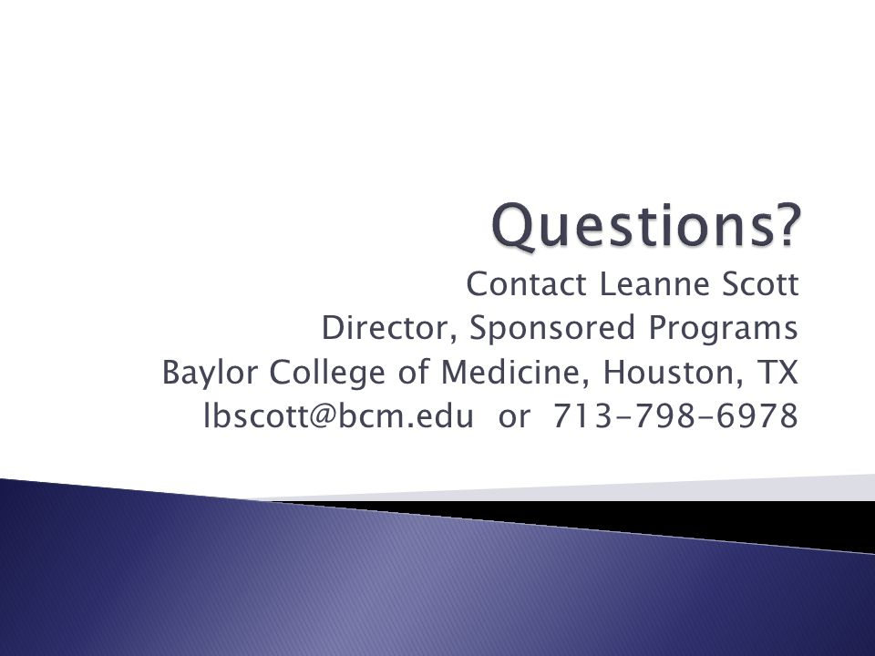Contact Leanne Scott Director, Sponsored Programs Baylor College of Medicine, Houston, TX lbscott@bcm.edu or 713-798-6978