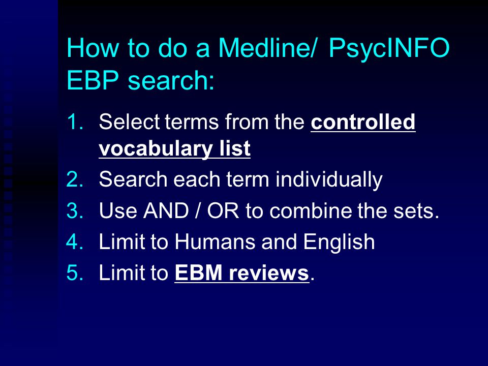 How to do a Medline/ PsycINFO EBP search: 1.1.Select terms from the controlled vocabulary list 2.