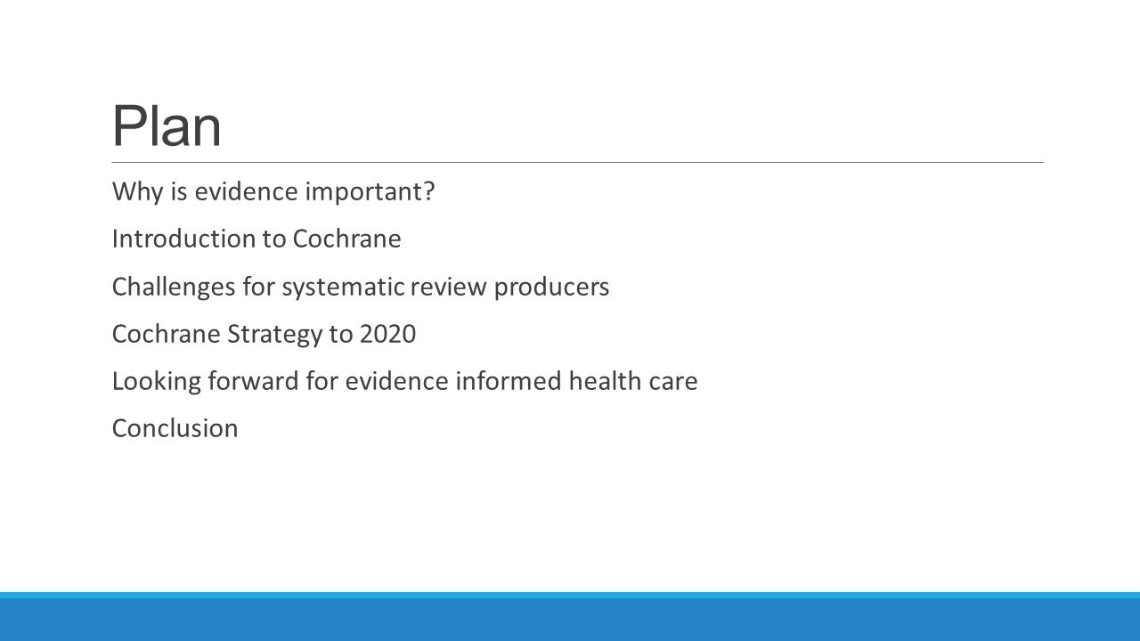 Plan Why is evidence important? Introduction to Cochrane Challenges for systematic review producers Cochrane Strategy to 2020 Looking forward for evid