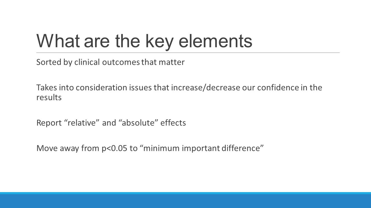 What are the key elements Sorted by clinical outcomes that matter Takes into consideration issues that increase/decrease our confidence in the results Report relative and absolute effects Move away from p<0.05 to minimum important difference