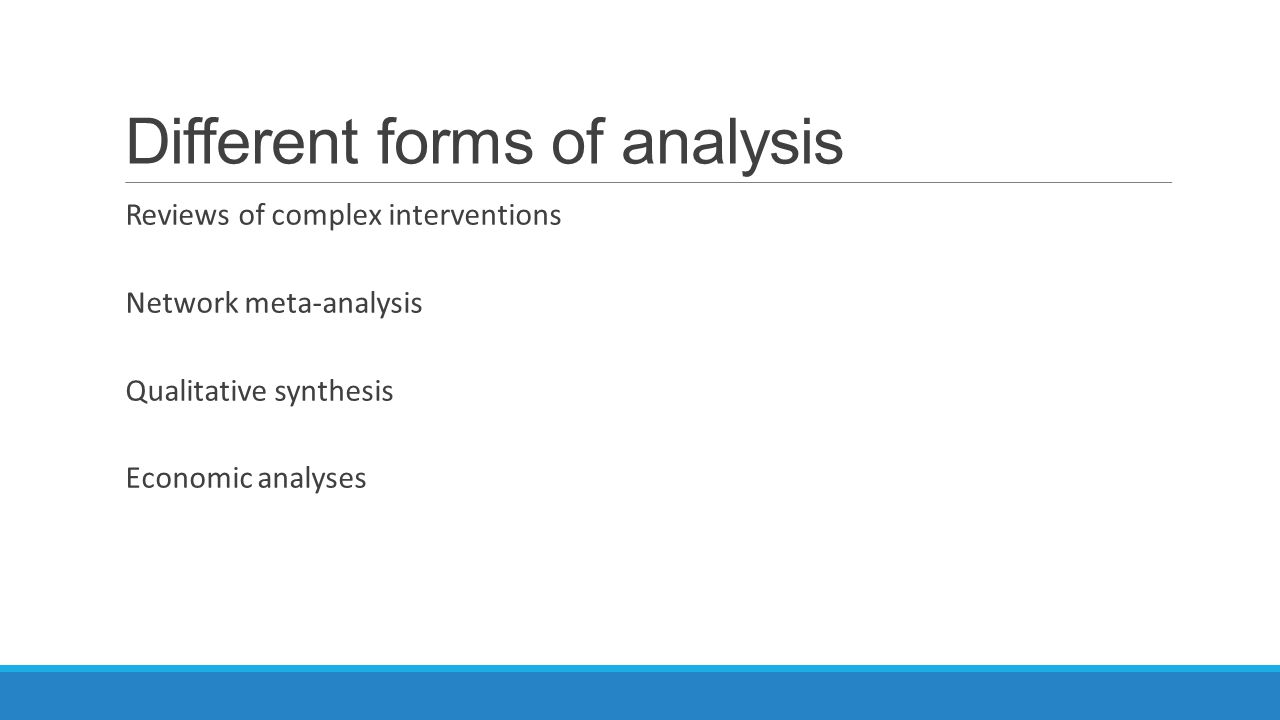Different forms of analysis Reviews of complex interventions Network meta-analysis Qualitative synthesis Economic analyses