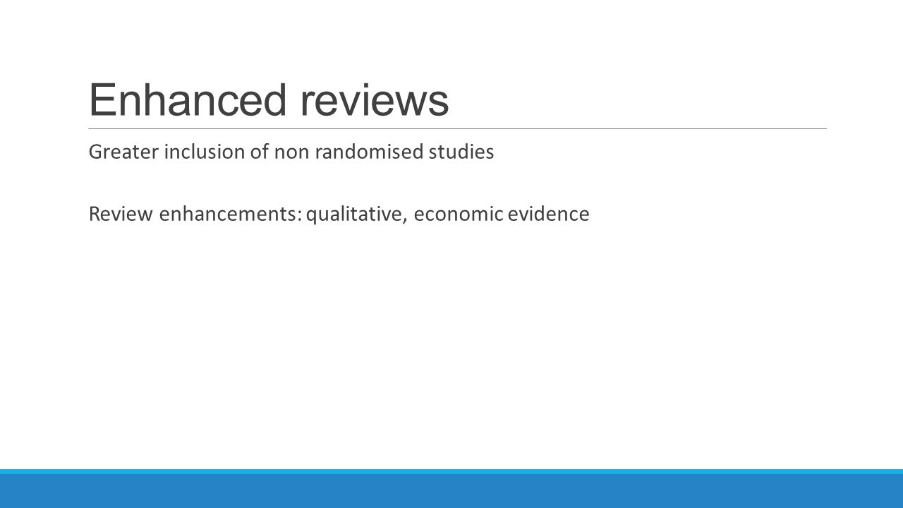 Enhanced reviews Greater inclusion of non randomised studies Review enhancements: qualitative, economic evidence