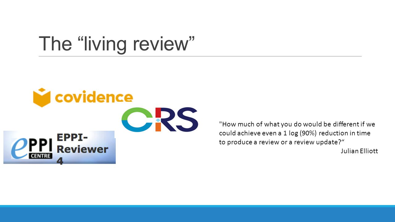 The living review How much of what you do would be different if we could achieve even a 1 log (90%) reduction in time to produce a review or a review update Julian Elliott