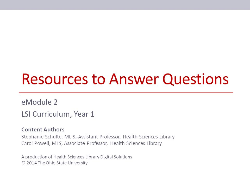 Resources to Answer Questions eModule 2 LSI Curriculum, Year 1 Content Authors Stephanie Schulte, MLIS, Assistant Professor, Health Sciences Library Carol Powell, MLS, Associate Professor, Health Sciences Library A production of Health Sciences Library Digital Solutions © 2014 The Ohio State University