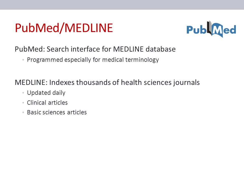 PubMed/MEDLINE PubMed: Search interface for MEDLINE database Programmed especially for medical terminology MEDLINE: Indexes thousands of health sciences journals Updated daily Clinical articles Basic sciences articles