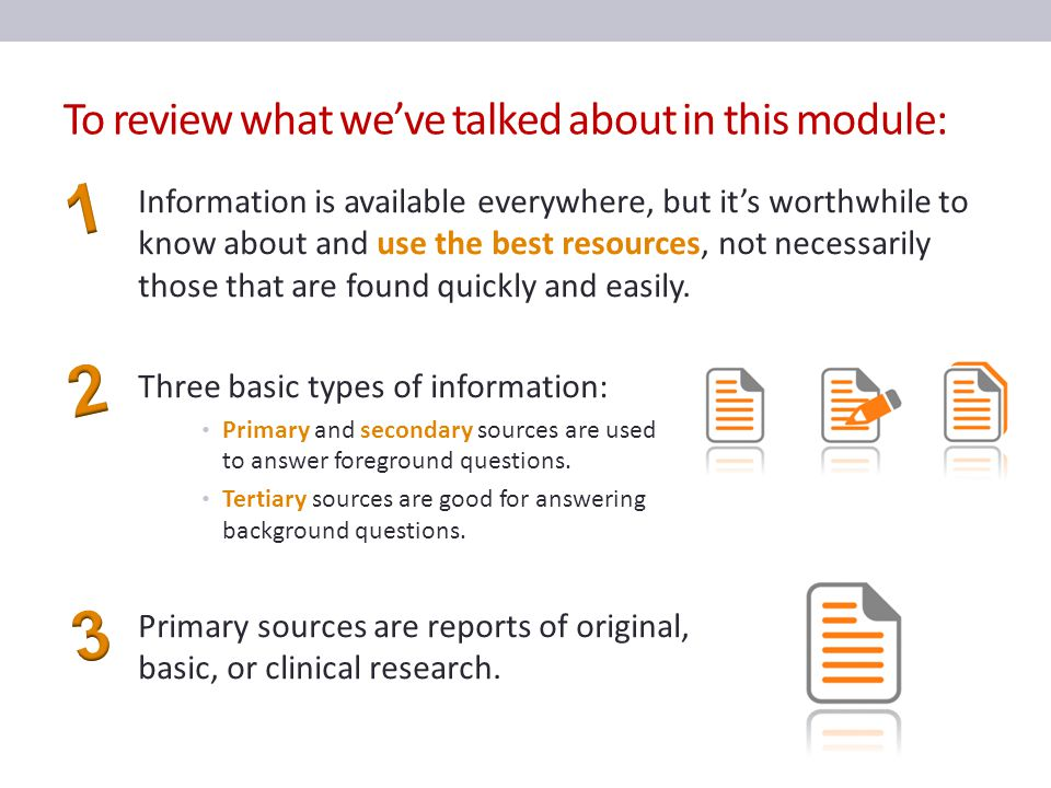 To review what we've talked about in this module: Information is available everywhere, but it's worthwhile to know about and use the best resources, not necessarily those that are found quickly and easily.