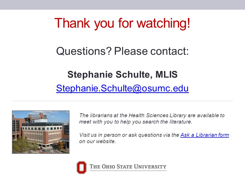 Thank you for watching! Questions? Please contact: Stephanie Schulte, MLIS Stephanie.Schulte@osumc.edu The librarians at the Health Sciences Library a