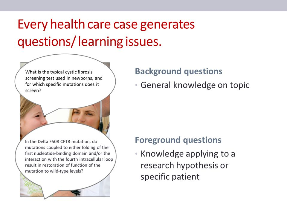Every health care case generates questions/ learning issues. Background questions General knowledge on topic Foreground questions Knowledge applying t