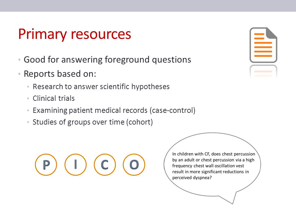 Secondary resources Also good for foreground questions Reviews/syntheses Systematic Reviews (combining conclusions from similar primary reports) Meta-Analyses (combining data from similar primary reports)