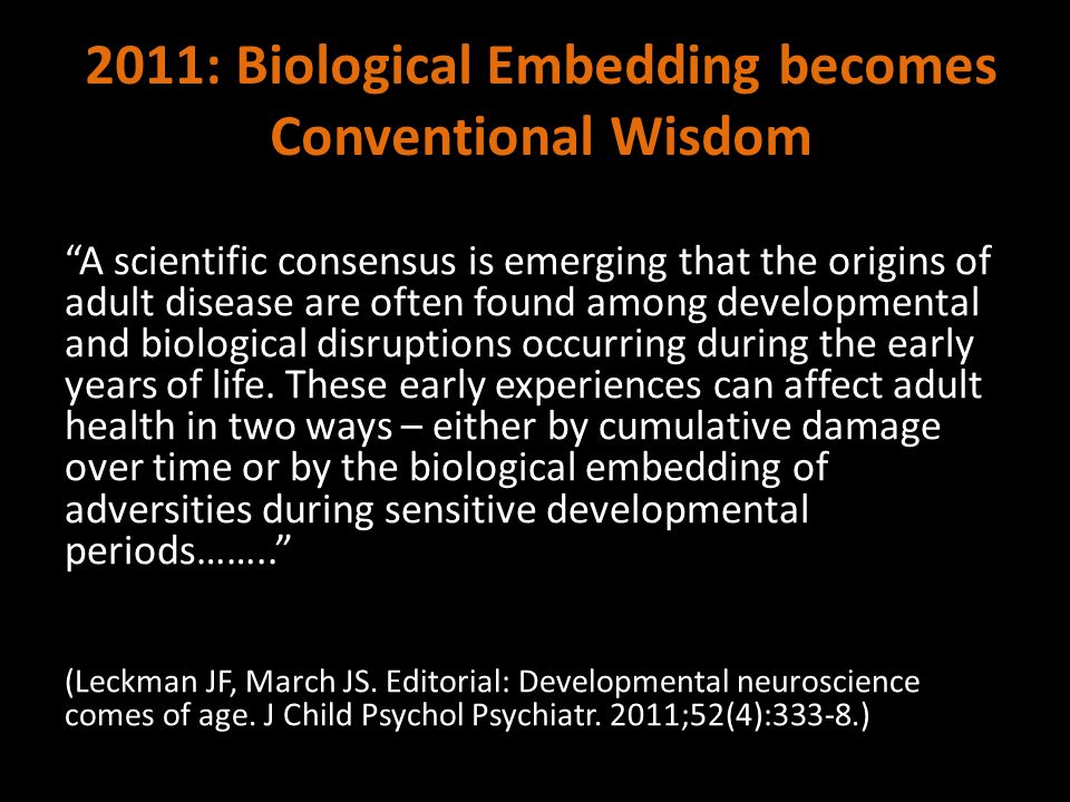 2011: Biological Embedding becomes Conventional Wisdom A scientific consensus is emerging that the origins of adult disease are often found among developmental and biological disruptions occurring during the early years of life.