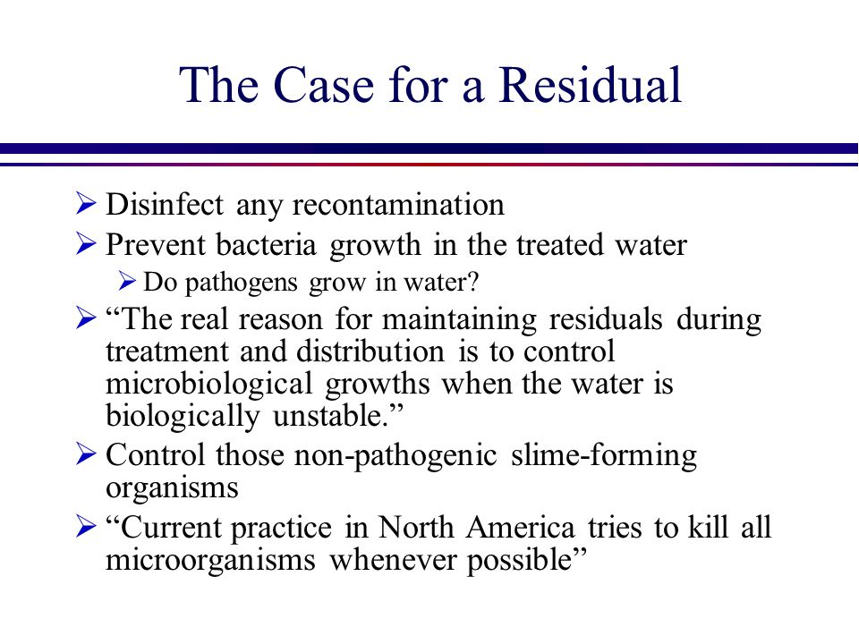 "The Case for a Residual  Disinfect any recontamination  Prevent bacteria growth in the treated water  Do pathogens grow in water?  ""The real reaso"