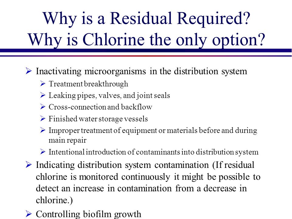 Why is a Residual Required? Why is Chlorine the only option?  Inactivating microorganisms in the distribution system  Treatment breakthrough  Leaki