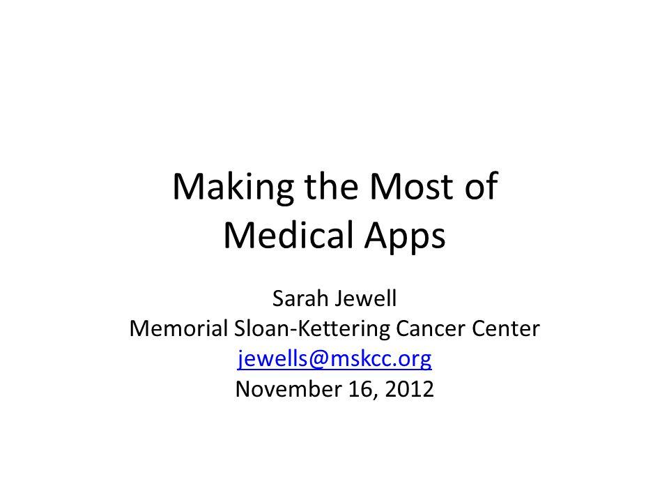 Making the Most of Medical Apps Sarah Jewell Memorial Sloan-Kettering Cancer Center jewells@mskcc.org November 16, 2012